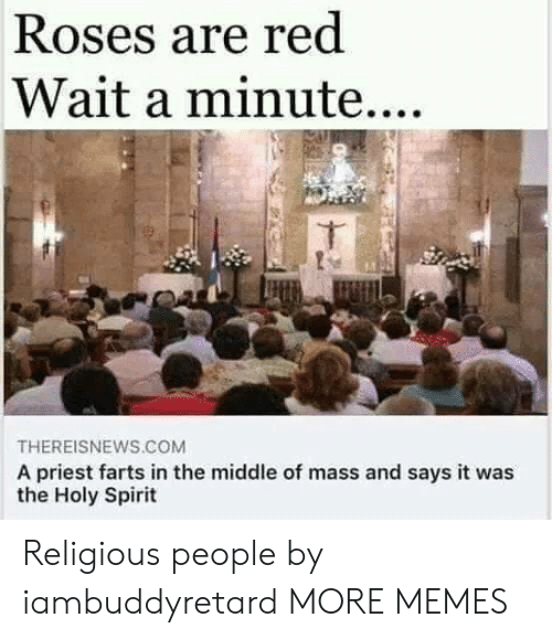 farts: Roses are red  Wait a minute....  THEREISNEWS.COM  A priest farts in the middle of mass and says it was  the Holy Spirit Religious people by iambuddyretard MORE MEMES
