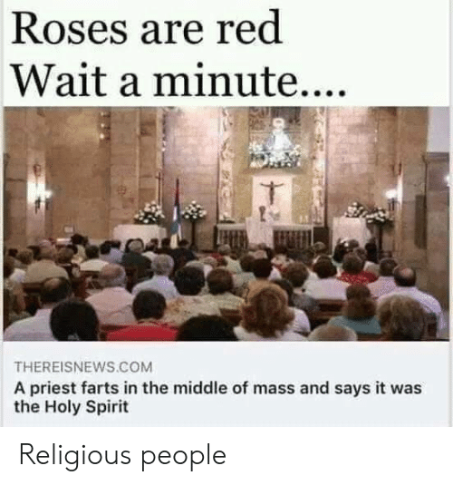 farts: Roses are red  Wait a minute....  THEREISNEWS.COM  A priest farts in the middle of mass and says it was  the Holy Spirit Religious people