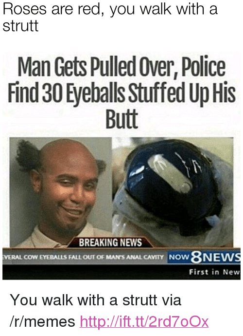 """cavity: Roses are red, you walk witha  strutt  Man Gets Pulled Over, Police  Find 30 Eyeballs Stuffed Up His  Butt  BREAKING NEWS  8NEW  First in New  VERAL COW EYEBALLS FALL OUT OF MAN'S ANAL CAVITY NOW <p>You walk with a strutt via /r/memes <a href=""""http://ift.tt/2rd7oOx"""">http://ift.tt/2rd7oOx</a></p>"""