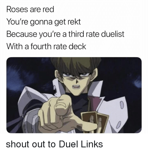 Dank Memes, Red, and Links: Roses are red  You're gonna get rekt  Because you're a third rate duelist  With a fourth rate deck shout out to Duel Links