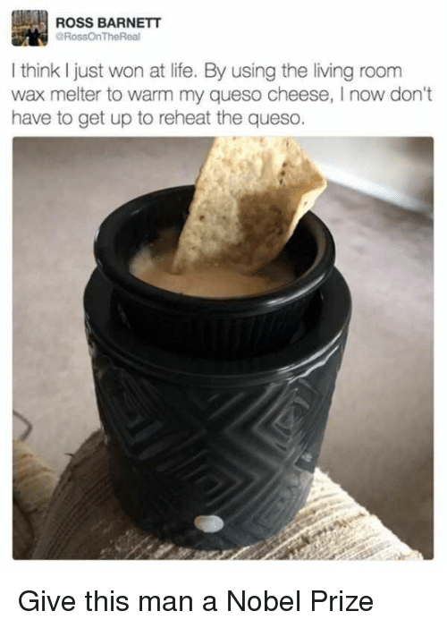 Funny, Nobel Prize, and Queso: ROSS BARNETT  aRossOnTheReal  I think just won at life. By using the living room  wax melter to warm my queso cheese, l now don't  have to get up to reheat the queso Give this man a Nobel Prize