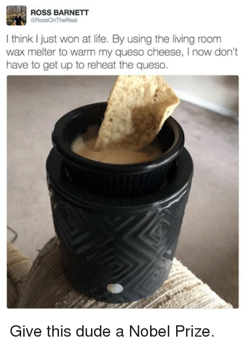 Funny, Ross, and Cheese: ROSS BARNETT  eRossOnTheReal  I think I just won at life. By using the living room  wax melter to warm my queso cheese, l now don't  have to get up to reheat the queso Give this dude a Nobel Prize.