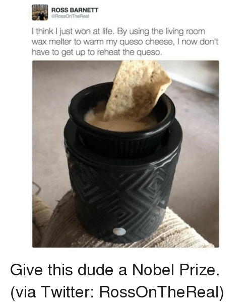 cheesing: ROSS BARNETT  GRossOnTheReal  think just won at life. By using the living room  wax melter to warm my queso cheese, now don't  have to get up to reheat the queso. Give this dude a Nobel Prize. (via Twitter: RossOnTheReal)