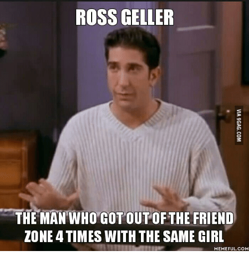 Ross Geller The Man Who Cot Out Of The Friend Zone Times With The Same Girl Memeful -3235