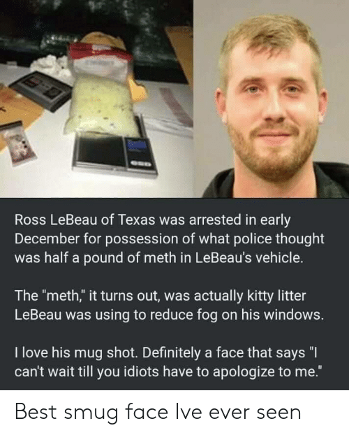 "smug: Ross LeBeau of Texas was arrested in early  December for possession of what police thought  was half a pound of meth in LeBeau's vehicle.  The ""meth,"" it turns out, was actually kitty litter  LeBeau was using to reduce fog on his windows.  I love his mug shot. Definitely a face that says ""I  can't wait till you idiots have to apologize to me."" Best smug face Ive ever seen"