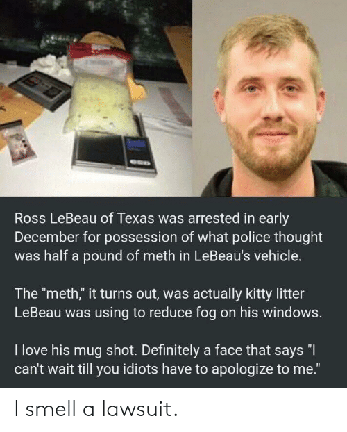 "Lawsuit: Ross LeBeau of Texas was arrested in early  December for possession of what police thought  was half a pound of meth in LeBeau's vehicle.  The ""meth,"" it turns out, was actually kitty litter  LeBeau was using to reduce fog on his windows.  I love his mug shot. Definitely a face that says ""I  can't wait till you idiots have to apologize to me."" I smell a lawsuit."
