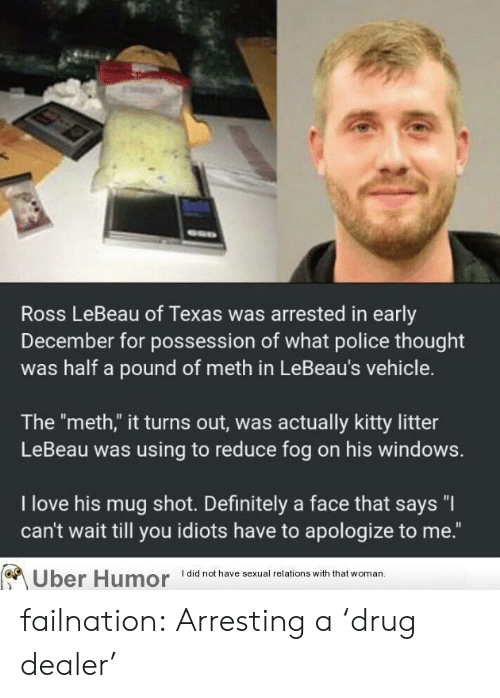 """Drug dealer: Ross LeBeau of Texas was arrested in early  December for possession of what police thought  was half a pound of meth in LeBeau's vehicle.  The """"meth,"""" it turns out, was actually kitty litter  LeBeau was using to reduce fog on his windows.  I love his mug shot. Definitely a face that says """"I  can't wait till you idiots have to apologize to me.""""  Uber Humor did not have sexual relations with that woman failnation:  Arresting a 'drug dealer'"""