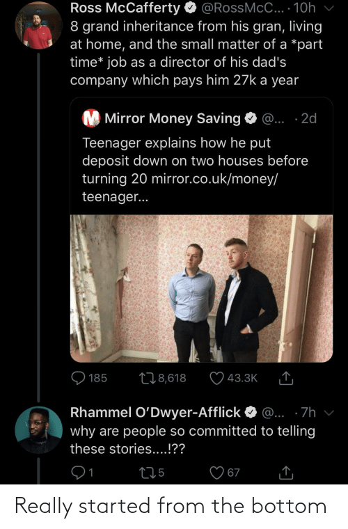 Mirror: Ross McCafferty O @RossMcC... · 10h  8 grand inheritance from his gran, living  at home, and the small matter of a *part  time* job as a director of his dad's  company which pays him 27k a year  M Mirror Money Saving  @... ·2d  Teenager explains how he put  deposit down on two houses before  turning 20 mirror.co.uk/money/  teenager...  O 185  278,618  43.3K  Rhammel O'Dwyer-Afflick  @... ·7h  why are people so committed to telling  these stories....!??  275  67 Really started from the bottom
