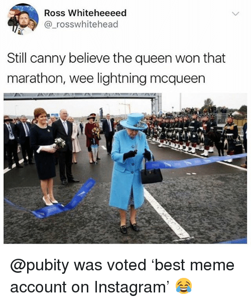 lightning mcqueen: Ross Whiteheeeed  @_rosswhitehead  Still canny believe the queen won that  marathon, wee lightning mcqueen @pubity was voted 'best meme account on Instagram' 😂