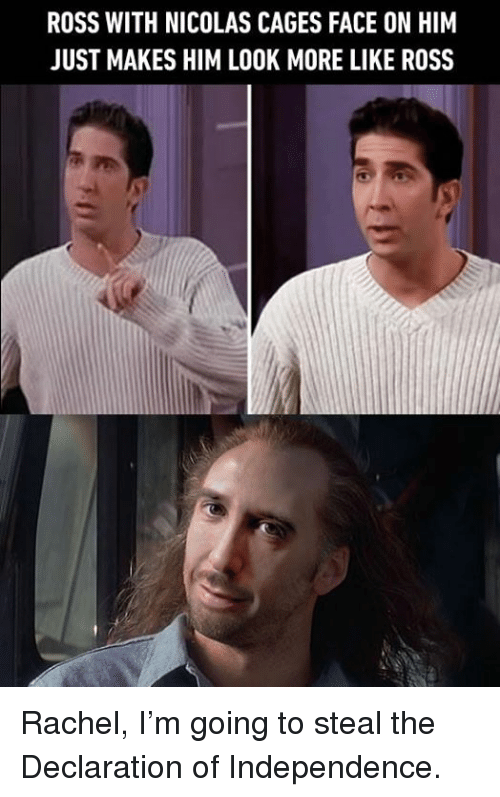 Declaration of Independence: ROSS WITH NICOLAS CAGES FACE ON HIM  JUST MAKES HIM LOOK MORE LIKE ROSS Rachel, I'm going to steal the Declaration of Independence.