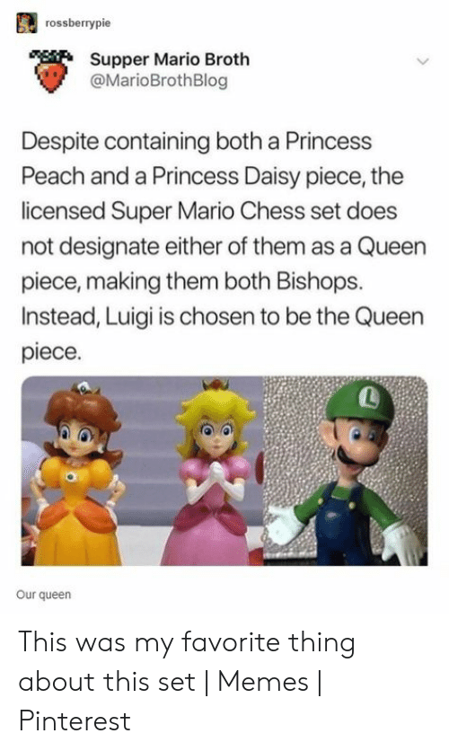 Set Memes: rossberrypie  Supper Mario Broth  @MarioBrothBlog  Despite containing both a Princess  Peach and a Princess Daisy piece, the  licensed Super Mario Chess set does  not designate either of them as a Queen  piece, making them both Bishops.  Instead, Luigi is chosen to be the Queen  piece.  L  Our queen This was my favorite thing about this set | Memes | Pinterest