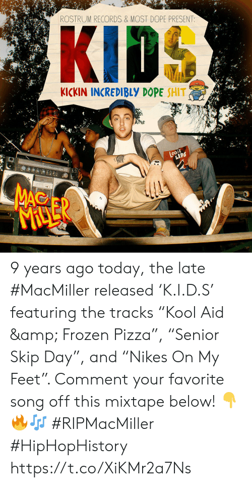 "records: ROSTRUM RECORDS & MOST DOPE PRESENT:  KICKIN INCREDIBLY DOPE SHIT  LoosE  LIPS  MAC  MACLER 9 years ago today, the late #MacMiller released 'K.I.D.S' featuring the tracks ""Kool Aid & Frozen Pizza"", ""Senior Skip Day"", and ""Nikes On My Feet"". Comment your favorite song off this mixtape below! 👇🔥🎶 #RIPMacMiller #HipHopHistory https://t.co/XiKMr2a7Ns"