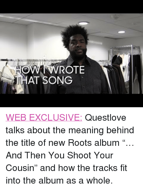 """Meaning Behind: ROTE  AT SONG <p><a href=""""https://www.youtube.com/watch?v=MfKFcyi1lzk"""" target=""""_blank"""">WEB EXCLUSIVE:</a> Questlove talks about the meaning behind the title of new Roots album &ldquo;&hellip;And Then You Shoot Your Cousin&rdquo; and how the tracks fit into the album as a whole.</p>"""