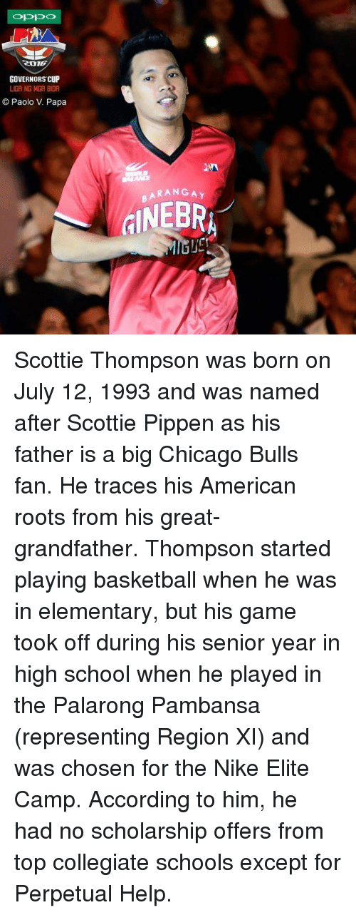 Basketball, Chicago, and Chicago Bulls: ROTE  GOVERNORS CUP  LIGA NG MGA BIDA  Paolo V. Papa  BARANGAY Scottie Thompson was born on July 12, 1993 and was named after Scottie Pippen as his father is a big Chicago Bulls fan. He traces his American roots from his great-grandfather.  Thompson started playing basketball when he was in elementary, but his game took off during his senior year in high school when he played in the Palarong Pambansa (representing Region XI) and was chosen for the Nike Elite Camp. According to him, he had no scholarship offers from top collegiate schools except for Perpetual Help.