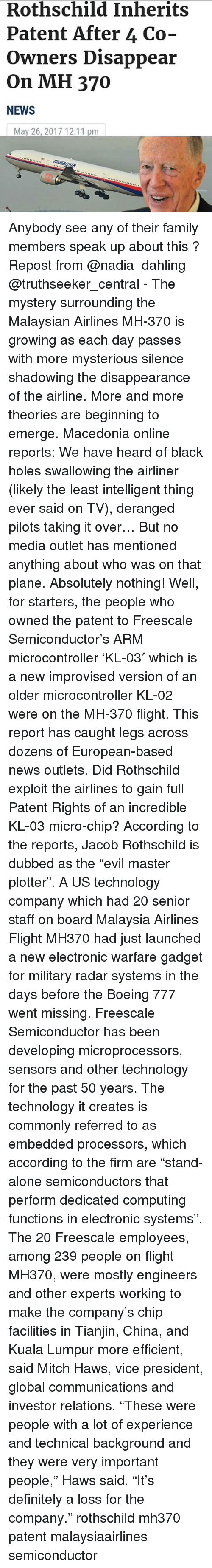"Jacob Rothschild: Rothschild Inherits  Patent After 4 Co-  Owners Disappear  On MH 370  NEWS  May 26, 2017 12:11 pm Anybody see any of their family members speak up about this ? Repost from @nadia_dahling @truthseeker_central - The mystery surrounding the Malaysian Airlines MH-370 is growing as each day passes with more mysterious silence shadowing the disappearance of the airline. More and more theories are beginning to emerge. Macedonia online reports: We have heard of black holes swallowing the airliner (likely the least intelligent thing ever said on TV), deranged pilots taking it over… But no media outlet has mentioned anything about who was on that plane. Absolutely nothing! Well, for starters, the people who owned the patent to Freescale Semiconductor's ARM microcontroller 'KL-03′ which is a new improvised version of an older microcontroller KL-02 were on the MH-370 flight. This report has caught legs across dozens of European-based news outlets. Did Rothschild exploit the airlines to gain full Patent Rights of an incredible KL-03 micro-chip? According to the reports, Jacob Rothschild is dubbed as the ""evil master plotter"". A US technology company which had 20 senior staff on board Malaysia Airlines Flight MH370 had just launched a new electronic warfare gadget for military radar systems in the days before the Boeing 777 went missing. Freescale Semiconductor has been developing microprocessors, sensors and other technology for the past 50 years. The technology it creates is commonly referred to as embedded processors, which according to the firm are ""stand-alone semiconductors that perform dedicated computing functions in electronic systems"". The 20 Freescale employees, among 239 people on flight MH370, were mostly engineers and other experts working to make the company's chip facilities in Tianjin, China, and Kuala Lumpur more efficient, said Mitch Haws, vice president, global communications and investor relations. ""These were people with a lot of experience and technical background and they were very important people,"" Haws said. ""It's definitely a loss for the company."" rothschild mh370 patent malaysiaairlines semiconductor"