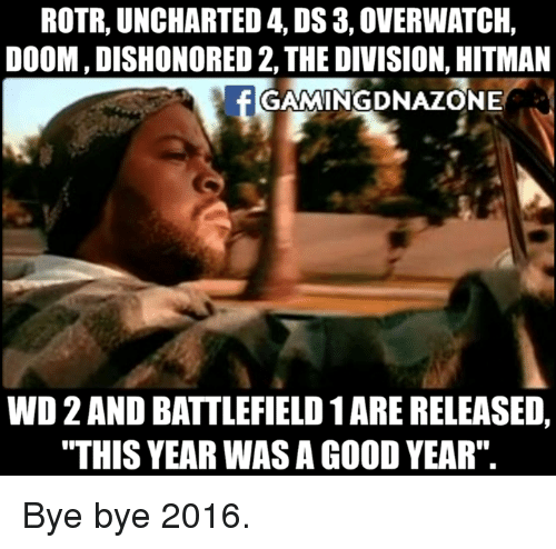 "Memes, The Division, and Uncharted 4: ROTR, UNCHARTED 4, DS 3,0VERWATCH,  DOOM, DISHONORED 2, THE DIVISION, HITMAN  GAMINGDNAZONE  WD2ANDBATTLEFIELD1ARE RELEASED,  ""THIS YEAR WAS AGOODYEAR"" Bye bye 2016."