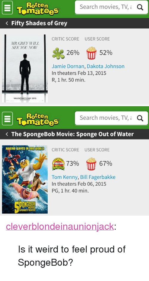 "tom kenny: Rotten  tematoes  Fifty Shades of Grey  Search movies, TV,i  a  CRITIC SCORE  USER SCORE  MRGREY WIL  SEE YOU NOIW  26%  52%  Jamie Dornan, Dakota Johnson  In theaters Feb 13, 2015  R, 1 hr. 50 min.  VALENTINES CAY   Rotten  Tomatoes  Search movies, TV, Q  The SpongeBob Movie: Sponge Out of Water  UAVES MOURWORID CRITIC SCORE USER SCORE  7396 17 67%  RESH  emat  Tom Kenny, Bill Fagerbakke  In theaters Feb 06, 2015  PG, 1 hr. 40 min.  MOVIE <p><a class=""tumblr_blog"" href=""http://cleverblondeinaunionjack.tumblr.com/post/111005909668/is-it-weird-to-feel-proud-of-spongebob"">cleverblondeinaunionjack</a>:</p><blockquote><p>Is it weird to feel proud of SpongeBob?</p></blockquote>"