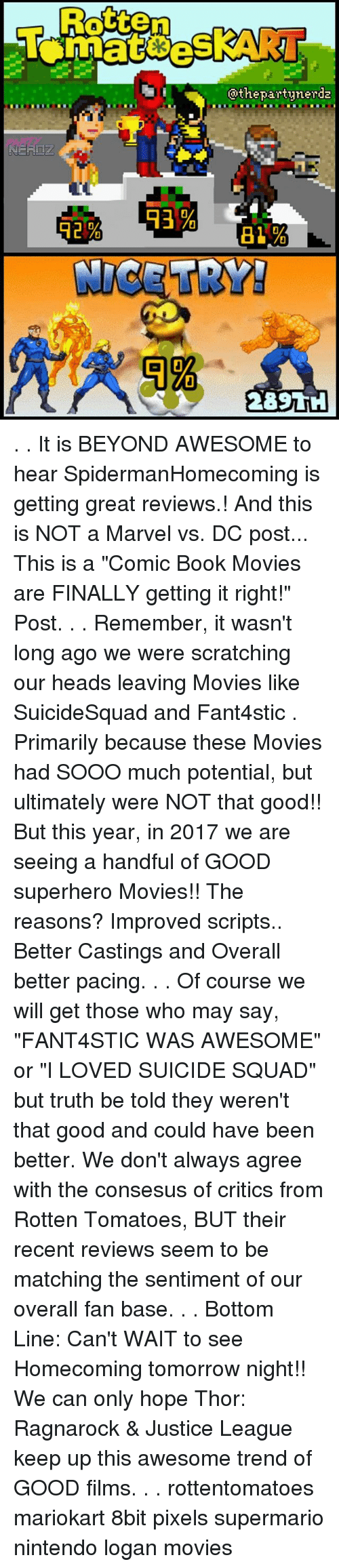 """Memes, Movies, and Nintendo: Rotten  @thepartynerda . . It is BEYOND AWESOME to hear SpidermanHomecoming is getting great reviews.! And this is NOT a Marvel vs. DC post... This is a """"Comic Book Movies are FINALLY getting it right!"""" Post. . . Remember, it wasn't long ago we were scratching our heads leaving Movies like SuicideSquad and Fant4stic . Primarily because these Movies had SOOO much potential, but ultimately were NOT that good!! But this year, in 2017 we are seeing a handful of GOOD superhero Movies!! The reasons? Improved scripts.. Better Castings and Overall better pacing. . . Of course we will get those who may say, """"FANT4STIC WAS AWESOME"""" or """"I LOVED SUICIDE SQUAD"""" but truth be told they weren't that good and could have been better. We don't always agree with the consesus of critics from Rotten Tomatoes, BUT their recent reviews seem to be matching the sentiment of our overall fan base. . . Bottom Line: Can't WAIT to see Homecoming tomorrow night!! We can only hope Thor: Ragnarock & Justice League keep up this awesome trend of GOOD films. . . rottentomatoes mariokart 8bit pixels supermario nintendo logan movies"""