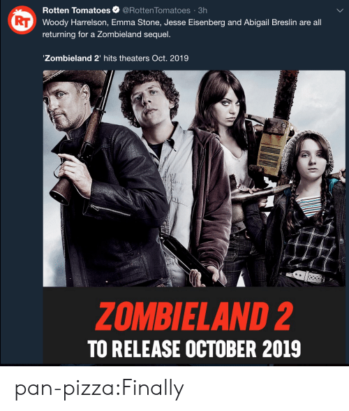 Emma Stone: Rotten Tomatoes@Rotten Tomatoes 3h  Woody Harrelson, Emma Stone, Jesse Eisenberg and Abigail Breslin are all  returning for a Zombieland sequel.  Zombieland 2' hits theaters Oct. 2019  ZOMBIELAND 2  TO RELEASE OCTOBER 2019 pan-pizza:Finally