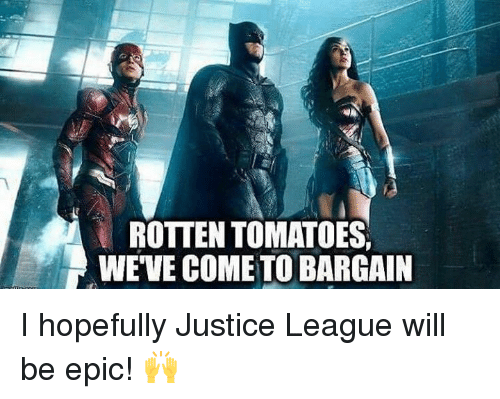 rotten tomato: ROTTEN TOMATOES,  WEVE COME TO BARGAIN I hopefully Justice League will be epic! 🙌