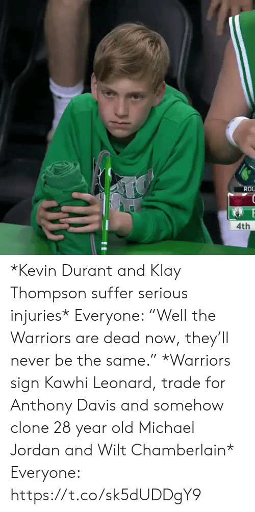 "Michael Jordan: ROU  4th *Kevin Durant and Klay Thompson suffer serious injuries*   Everyone: ""Well the Warriors are dead now, they'll never be the same.""   *Warriors sign Kawhi Leonard, trade for Anthony Davis and somehow clone 28 year old Michael Jordan and Wilt Chamberlain*   Everyone: https://t.co/sk5dUDDgY9"