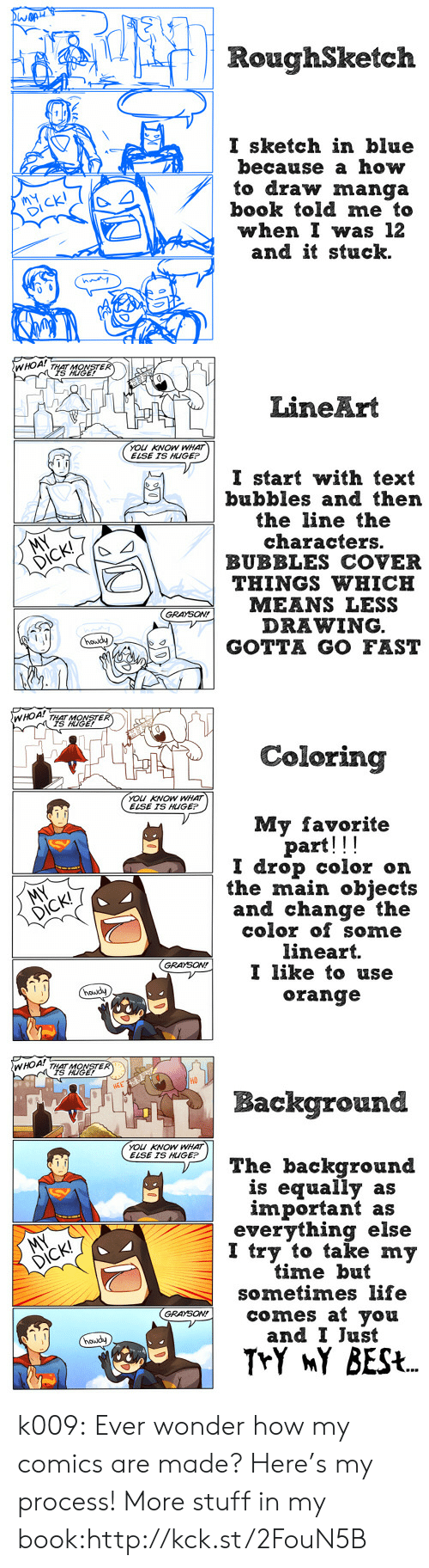 gotta go fast: RoughSketch  I sketch in blue  because a how  to draw manga  book told me to  when I was 12  and it stuck.   TER  LineArt  YOU KNOW WHAT  ELSE TS HUGE  I start with text  bubbles and then  the line the  characters.  BUBBLES COVER  DICK!  THINGS WHICH  GRAYSON!  DRAWING  6s A | GOTTA GO FAST   rK THAT MONSTER  IS KIGE!  Coloring  You KNOW WHAT  ELSE IS HUGEP  My favorite  part!!!  I drop color on  the main objects  and change the  color of some  lineart.  GSONI like to use  orange   но  Background  YOu KNOW WHAT  ELSE IS HUGEP  The background  is equally as  important as  everything else  I try to take my  time but  sometimes life  mgo comes at you  and I Just  nowdy k009: Ever wonder how my comics are made? Here's my process! More stuff in my book:http://kck.st/2FouN5B