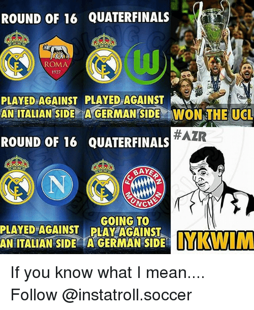 Memes, 🤖, and German: ROUND OF 16  QUATERFINALS  ROMA  PLAYED AGAINST PLAYED AGAINST  AN ITALIAN SIDE AGERMAN SIDE WON THE UCL  #AZR  ROUND OF 16 QUATERFINALS  RAYE  NG  GOING TO  PLAYED AGAINST PLAY AGAINST  ITALIAN SIDE A GERMAN SIDE YKWIM If you know what I mean.... Follow @instatroll.soccer