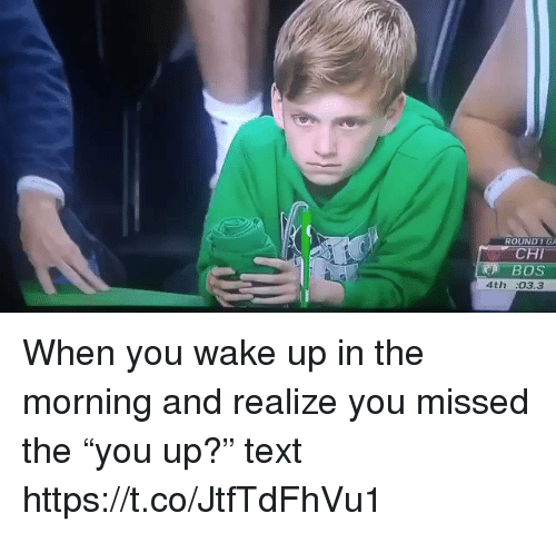 "Memes, Text, and 🤖: ROUND1  4th :03.3 When you wake up in the morning and realize you missed the ""you up?"" text https://t.co/JtfTdFhVu1"