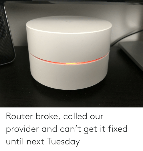 Router: Router broke, called our provider and can't get it fixed until next Tuesday