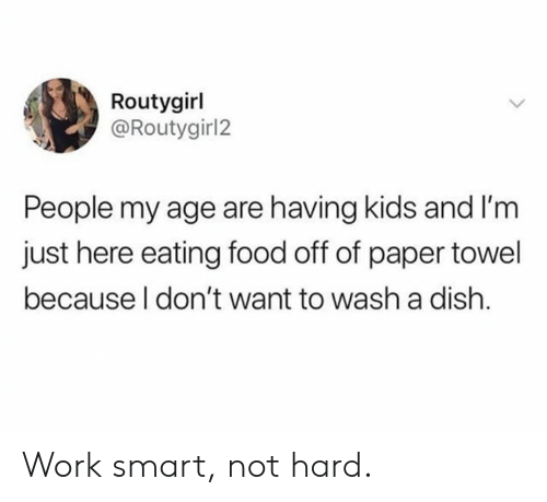 Im Just Here: Routygirl  @Routygirl2  People my age are having kids and I'm  just here eating food off of paper towel  because l don't want to wash a dish. Work smart, not hard.