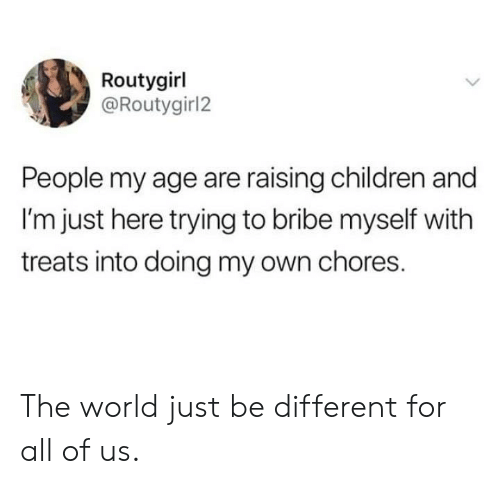 Im Just Here: Routygirl  @Routygirl2  People my age are raising children and  I'm just here trying to bribe myself with  treats into doing my own chores. The world just be different for all of us.