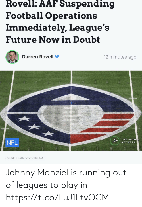 Johnny Manziel: Rovell: AAF Suspending  Football Operations  Immediately, League's  Future Nowin Doubt  Darren Rovell  12 minutes ago  NFL  THE ACTIO  NETWORK  Credit: Twitter.com/TheAAF Johnny Manziel is running out of leagues to play in https://t.co/LuJ1FtvOCM