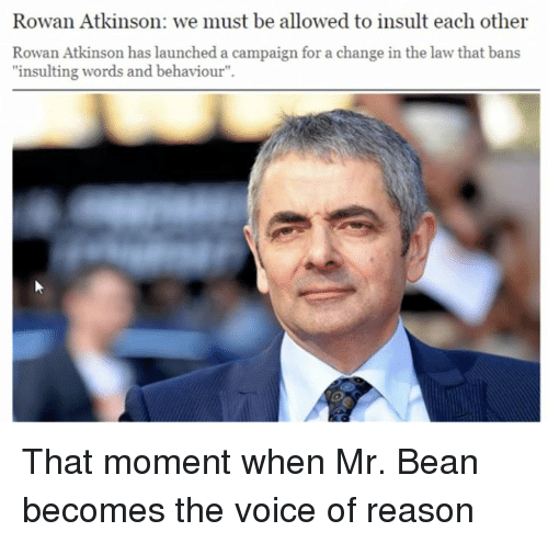 "Insulter: Rowan Atkinson: we must be allowed to insult each other  Rowan Atkinson has launched a campaign for a change in the law that bans  ""insulting words and behaviour"". That moment when Mr. Bean becomes the voice of reason"