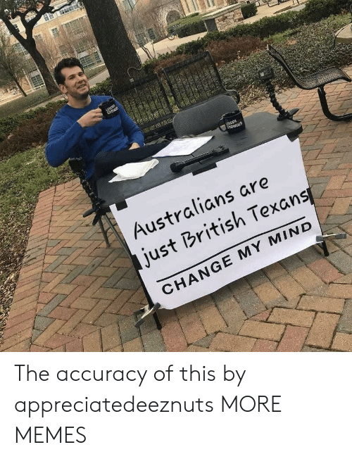 accuracy: ROWDER  Australians are  just British Texans  CHANGE MY MIND The accuracy of this by appreciatedeeznuts MORE MEMES