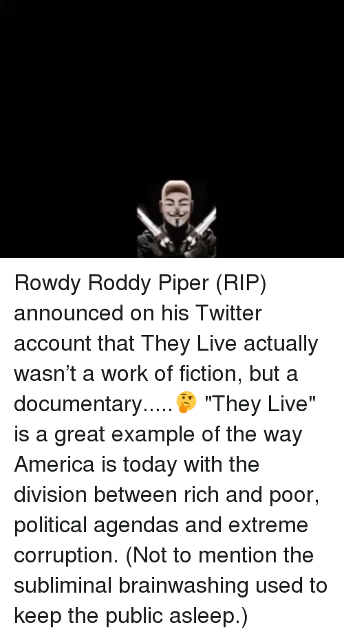 """Roddy Piper: Rowdy Roddy Piper (RIP) announced on his Twitter account that They Live actually wasn't a work of fiction, but a documentary.....🤔 """"They Live"""" is a great example of the way America is today with the division between rich and poor, political agendas and extreme corruption. (Not to mention the subliminal brainwashing used to keep the public asleep.)"""