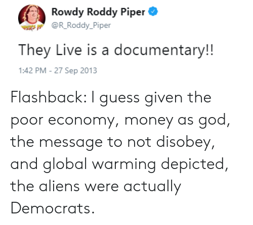 Roddy Piper: Rowdy Roddy Piper  W @R Roddy_Piper  They Live is a documentary!!  1:42 PM - 27 Sep 2013 Flashback: I guess given the poor economy, money as god, the message to not disobey, and global warming depicted, the aliens were actually Democrats.