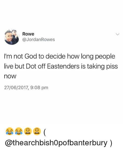 EastEnders, God, and Memes: Rowe  @JordanRowes  I'm not God to decide how long people  live but Dot off Eastenders is taking piss  now  27/06/2017, 9:08 pm 😂😂😩😩 ( @thearchbish0pofbanterbury )