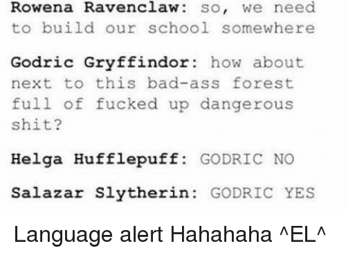ravenclaw: Rowena Ravenclaw so, we need  to build our school somewhere  Godric Gryffindor: how about  next to this bad-ass forest  full of fucked up dangerous  shit?  Helga Hufflepuff  GODRIC NO  Salazar Slytherin  GODRIC YES Language alert  Hahahaha ^EL^