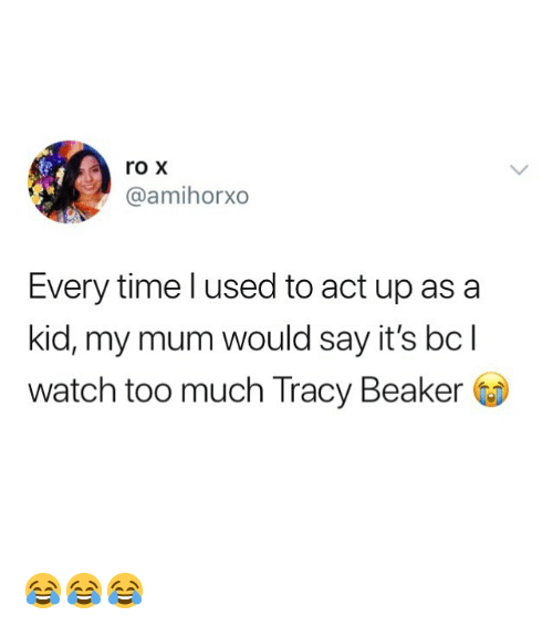 beaker: roX  @amihorxo  Every time l used to act up asa  kid, my mum would say it's bcl  watch too much Tracy Beaker 😂😂😂