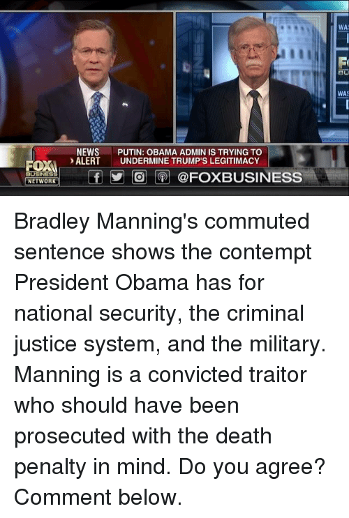 securities: ROXA  BUSINESS  NETWORK  NEWS  PUTIN: OBAMA ADMIN IS TRYING TO  ALERT  UNDERMINE TRUMP'S LEGITIMACY  f O @FOXBUSINESS  WA  WAS Bradley Manning's commuted sentence shows the contempt President Obama has for national security, the criminal justice system, and the military.   Manning is a convicted traitor who should have been prosecuted with the death penalty in mind. Do you agree? Comment below.