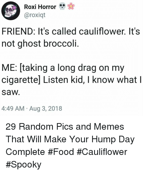 Food, Hump Day, and Memes: Roxi Horror  aroxiqt  FRIEND: It's called cauliflower. It's  not ghost broccoli.  ME: [taking a long drag on my  cigarettel Listen kid, I know what l  saw  4:49 AM Aug 3, 2018 29 Random Pics and Memes That Will Make Your Hump Day Complete #Food #Cauliflower #Spooky