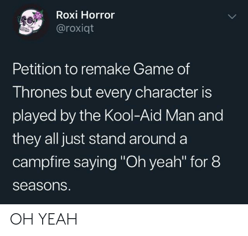 """Game of Thrones, Kool Aid, and Yeah: Roxi Horror  @roxiqt  Petition to remake Game of  Thrones but every character is  played by the Kool-Aid Man and  they all just stand around a  campfire saying """"Oh yeah"""" for 8  seasons. OH YEAH"""