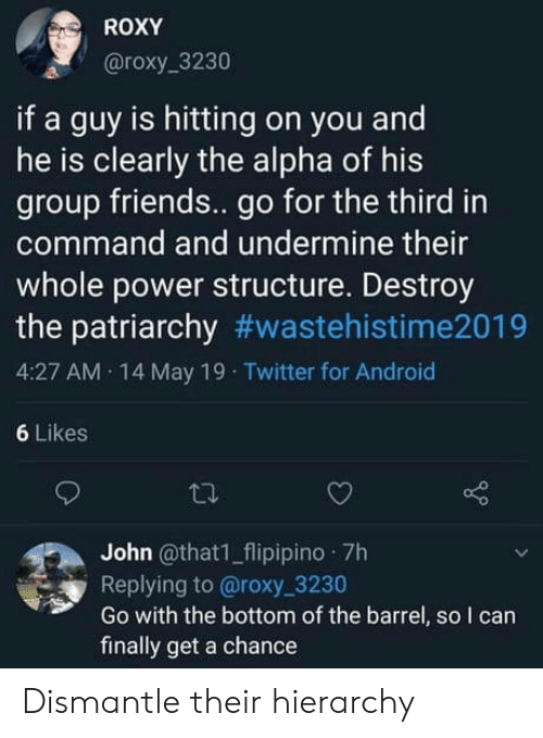 The Patriarchy: ROXY  @roxy_3230  if a guy is hitting on you and  he is clearly the alpha of his  group friends.. go for the third in  command and undermine their  whole power structure. Destroy  the patriarchy #wastehistime2019  4:27 AM 14 May 19 Twitter for Android  6 Likes  John @that1_flipipino 7h  Replying to @roxy 3230  Go with the bottom of the barrel, so I can  finally get a chance Dismantle their hierarchy