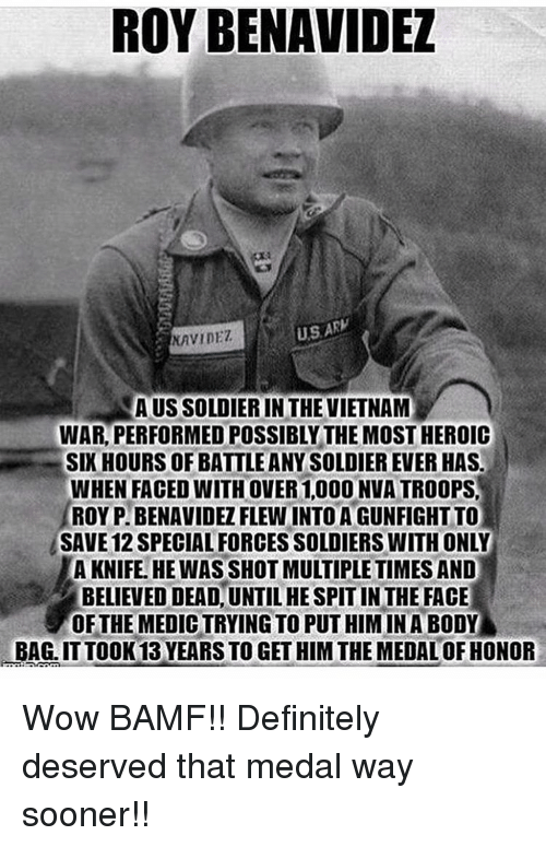 Definitely, Memes, and Soldiers: ROY BENAVIDEL  US ARW  NAVIDET  AUSSOLDIERIN THE VIETNAM  WAR PERFORMED POSSIBLY THE MOSTHEROIC  SIX HOURS OF BATTLEANYSOLDIEREVER HAS.  WHEN FACED WITH OVER 1,000 NVATROOPS.  ROY PIBENAVIDEZ FLEWINTOAGUNFIGHT TO  SAVE 12 SPECIALFORCES SOLDIERS WITHONLY  A KNIFE. HE WAS SHOT MULTIPLE TIMES AND  BELIEVED!DEADUNTILHESPITINTHE FACE  OF THE MEDICTRYING TO PUT HIM IN A BODY Wow BAMF!! Definitely deserved that medal way sooner!!