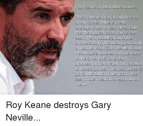gary neville: Roy Keane on Man Utd showers:  We d always brag about the size  of our cocks. Mine is pretty  average to be honest. Nicky Butt  has the biggest cock you ve ever  seen. He d waddle around the  showers doing the fucking Windmi  ry Neville  He always showered with his back  to the other ads. One day  grabbed him, and spun him around  to have a gander The poor fuckers  got a ittle button mushroom. ve  seen more meat on a vegan .unch Roy Keane destroys Gary Neville...