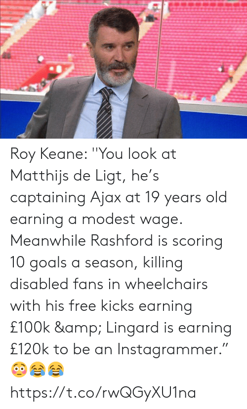 "free kicks: Roy Keane: ''You look at Matthijs de Ligt, he's captaining Ajax at 19 years old earning a modest wage. Meanwhile Rashford is scoring 10 goals a season, killing disabled fans in wheelchairs with his free kicks earning £100k & Lingard is earning £120k to be an Instagrammer."" 😳😂😂 https://t.co/rwQGyXU1na"