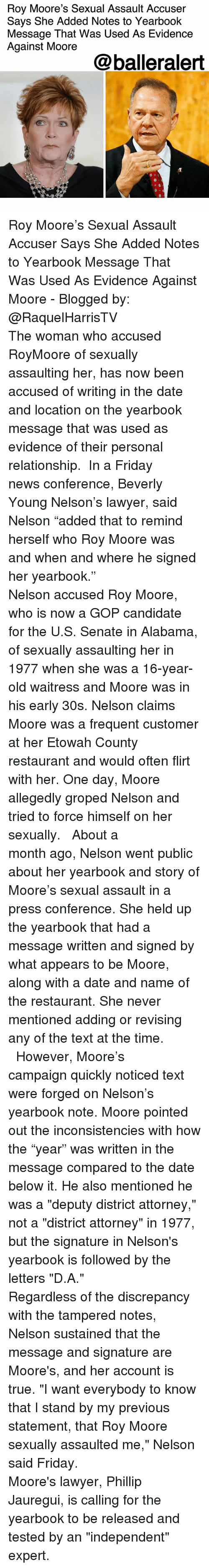 "Friday, Lawyer, and Memes: Roy Moore's Sexual Assault Accuser  Says She Added Notes to Yearbook  Message That Was Used As Evidence  Against Moore  @balleralert Roy Moore's Sexual Assault Accuser Says She Added Notes to Yearbook Message That Was Used As Evidence Against Moore - Blogged by: @RaquelHarrisTV ⠀⠀⠀⠀⠀⠀⠀⠀⠀ ⠀⠀⠀⠀⠀⠀⠀⠀⠀ The woman who accused RoyMoore of sexually assaulting her, has now been accused of writing in the date and location on the yearbook message that was used as evidence of their personal relationship. ⠀⠀⠀⠀⠀⠀⠀⠀⠀ In a Friday news conference, Beverly Young Nelson's lawyer, said Nelson ""added that to remind herself who Roy Moore was and when and where he signed her yearbook."" ⠀⠀⠀⠀⠀⠀⠀⠀⠀ ⠀⠀⠀⠀⠀⠀⠀⠀⠀ Nelson accused Roy Moore, who is now a GOP candidate for the U.S. Senate in Alabama, of sexually assaulting her in 1977 when she was a 16-year-old waitress and Moore was in his early 30s. Nelson claims Moore was a frequent customer at her Etowah County restaurant and would often flirt with her. One day, Moore allegedly groped Nelson and tried to force himself on her sexually. ⠀⠀⠀⠀⠀⠀⠀⠀⠀ ⠀⠀⠀⠀⠀⠀⠀⠀⠀ About a month ago, Nelson went public about her yearbook and story of Moore's sexual assault in a press conference. She held up the yearbook that had a message written and signed by what appears to be Moore, along with a date and name of the restaurant. She never mentioned adding or revising any of the text at the time. ⠀⠀⠀⠀⠀⠀⠀⠀⠀ ⠀⠀⠀⠀⠀⠀⠀⠀⠀ However, Moore's campaign quickly noticed text were forged on Nelson's yearbook note. Moore pointed out the inconsistencies with how the ""year"" was written in the message compared to the date below it. He also mentioned he was a ""deputy district attorney,"" not a ""district attorney"" in 1977, but the signature in Nelson's yearbook is followed by the letters ""D.A."" ⠀⠀⠀⠀⠀⠀⠀⠀⠀ ⠀⠀⠀⠀⠀⠀⠀⠀⠀ Regardless of the discrepancy with the tampered notes, Nelson sustained that the message and signature are Moore's, and her account is true. ""I want everybody to know that I stand by my previous statement, that Roy Moore sexually assaulted me,"" Nelson said Friday. ⠀⠀⠀⠀⠀⠀⠀⠀⠀ ⠀⠀⠀⠀⠀⠀⠀⠀⠀ Moore's lawyer, Phillip Jauregui, is calling for the yearbook to be released and tested by an ""independent"" expert."