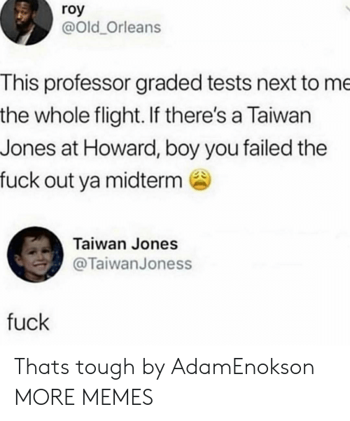 midterm: roy  @Old_Orleans  This professor graded tests next to me  the whole flight. If there's a Taiwan  Jones at Howard, boy you failed the  fuck out ya midterm  Taiwan Jones  @TaiwanJoness  fuck Thats tough by AdamEnokson MORE MEMES