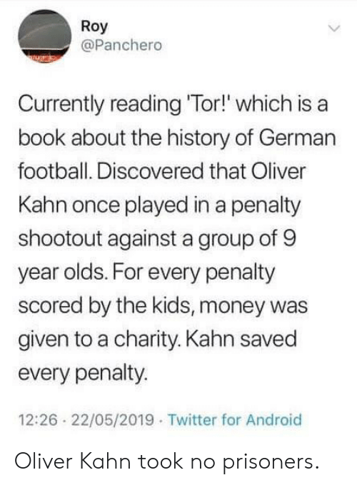 Was Given: Roy  @Panchero  Currently reading 'Tor!' which is a  book about the history of German  football. Discovered that Oliver  Kahn once played in a penalty  shootout against a group of 9  year olds. For every penalty  scored by the kids, money was  given to a charity. Kahn saved  every penalty.  12:26 22/05/2019 Twitter for Android Oliver Kahn took no prisoners.
