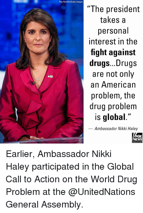 """ambassador: Roy Rochlin/Getty Images  """"The president  takes a  personal  interest in the  fight against  drugs... Drugs  are not only  an American  problem, the  drug problem  is global.""""  Ambassador Nikki Haley  FOX  NEWS  cha n neI Earlier, Ambassador Nikki Haley participated in the Global Call to Action on the World Drug Problem at the @UnitedNations General Assembly."""